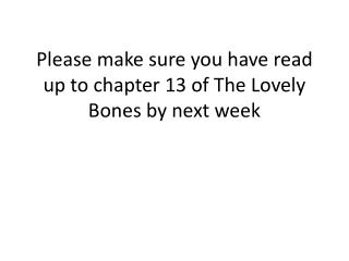 Please make sure you have read up to chapter 13 of The Lovely Bones by next week