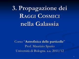 3. Propagazione dei R AGGI  C OSMICI nella Galassia