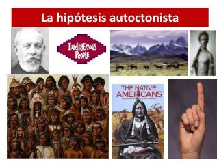 La hipótesis  autoctonista