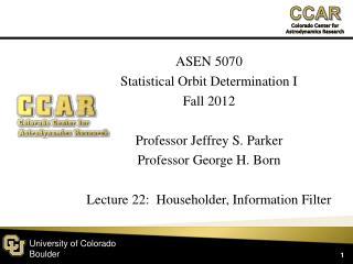 ASEN 5070 Statistical Orbit Determination I Fall 2012 Professor Jeffrey S. Parker