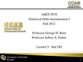 ASEN 5070 Statistical Orbit determination I Fall  2012 Professor George H.  Born