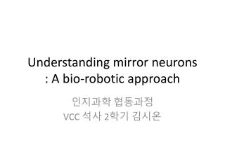 Understanding mirror neurons : A bio-robotic approach