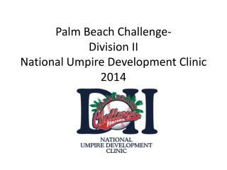 Palm Beach Challenge- Division II National Umpire Development Clinic 2014