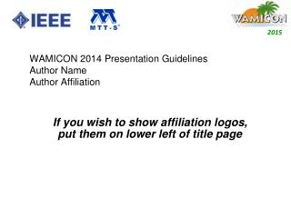 WAMICON 2014 Presentation Guidelines Author Name  Author Affiliation