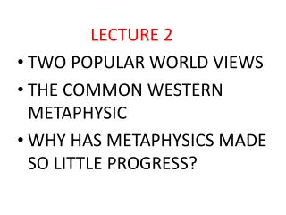 LECTURE 2 TWO POPULAR WORLD VIEWS THE COMMON WESTERN METAPHYSIC