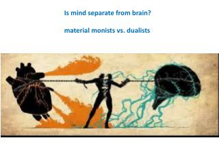 Is mind separate from brain?   m aterial  monists vs. dualists