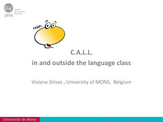 C.A.L.L. i n and outside the language class Viviane  Grisez  ,  University  of MONS,   Belgium