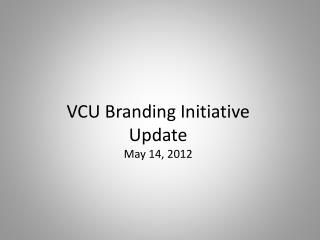 VCU Branding Initiative Update May 14,  2012