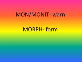 MON/MONIT- warn MORPH- form
