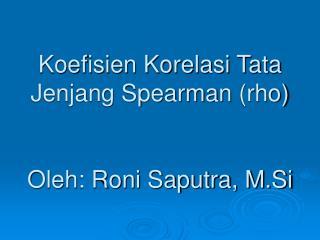 Koefisien Korelasi Tata Jenjang Spearman  (rho) Oleh: Roni Saputra, M.Si