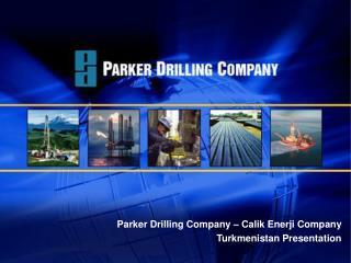 Parker Drilling Company   Calik Enerji Company Turkmenistan Presentation