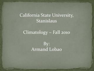 California State University, Stanislaus Climatology ~ Fall 2010 By:  Armand Lobao