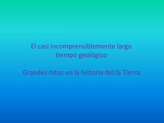 El casi incomprensiblemente largo  tiempo geológico Grandes hitos en la historia del la Tierra
