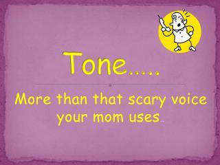 Tone…..