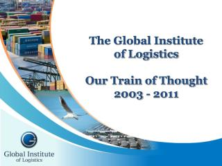 The Global Institute of Logistics Our Train of Thought 2003 - 2011