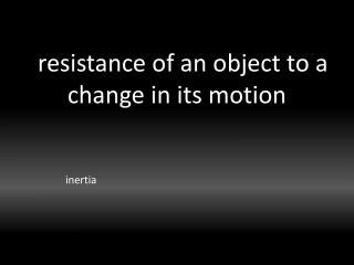 resistance of an object to a change in its motion