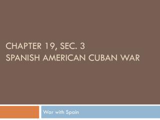 CHAPTER 19, SEC. 3  SPANISH AMERICAN CUBAN WAR