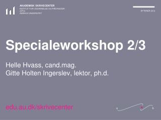 Specialeworkshop 2/3 Helle Hvass, cand.mag. Gitte Holten Ingerslev, lektor, ph.d.