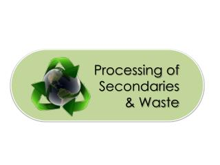 Processing of Secondaries  & Waste