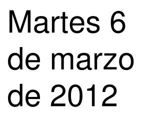 Martes 6  de marzo de 2012