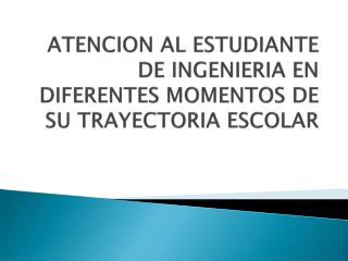 ATENCION AL ESTUDIANTE DE INGENIERIA EN DIFERENTES MOMENTOS DE SU TRAYECTORIA ESCOLAR