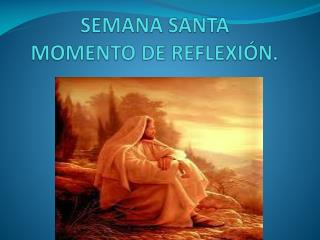 SEMANA SANTA MOMENTO DE REFLEXI�N.