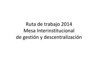 Ruta de trabajo  2014 Mesa Interinstitucional de gestión y descentralización
