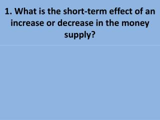 1. What is the short-term effect of an increase or decrease in the money supply?