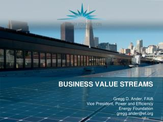 BUSINESS VALUE STREAMS Gregg D. Ander, FAIA  Vice President, Power and Efficiency