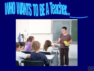 WHO    WANTS   TO   BE   A   Teacher…______