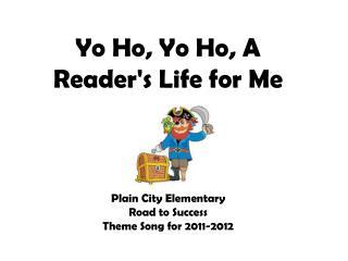Yo Ho ,  Yo  Ho ,  A Reader's Life  for  Me Plain City Elementary  Road to Success