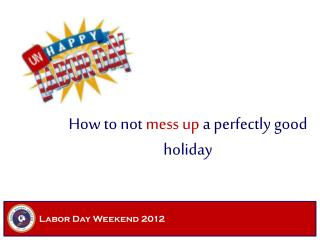 How to not  mess up  a perfectly good holiday