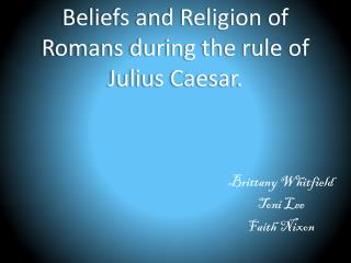Beliefs and Religion of Romans during the rule of Julius Caesar.