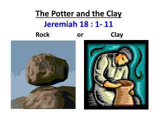The Potter and the Clay Jeremiah 18 : 1- 11