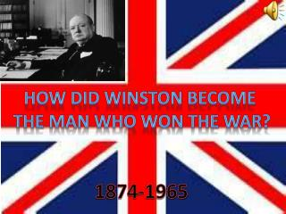 HOW DID WINSTON BECOME  THE MAN WHO WON THE WAR?