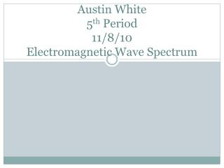 Austin White 5 th  Period 11/8/10 Electromagnetic Wave Spectrum