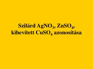 Szil rd AgNO3, ZnSO4, kihev tett CuSO4 azonos t sa
