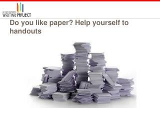 Do you like paper? Help yourself to handouts