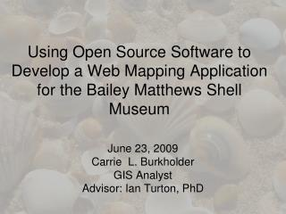 June 23, 2009 Carrie  L. Burkholder GIS Analyst Advisor: Ian  Turton , PhD