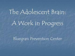 The Adolescent Brain: A Work in Progress Bluegrass Prevention Center