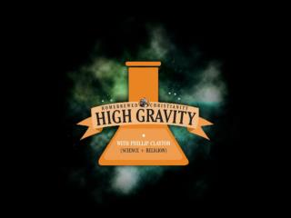 High Gravity= {Religion + Science} _________________________ Philip  Clayton