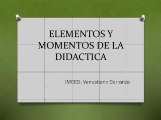 ELEMENTOS Y MOMENTOS DE LA DIDACTICA