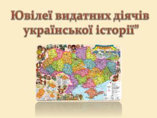 """Ювілеї видатних діячів  української  історії"""""""