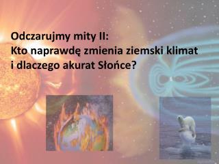 Odczarujmy mity II: Kto naprawdę zmienia ziemski klimat  i dlaczego akurat Słońce?