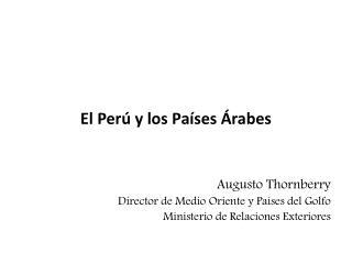 El Perú y los Países Árabes  Augusto  Thornberry Director de Medio Oriente y Países del Golfo