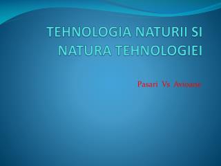 TEHNOLOGIA  NATURII  S I NATURA TEHNOLOGIEI