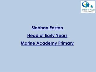 Siobhan Easton Head of Early Years Marine Academy Primary