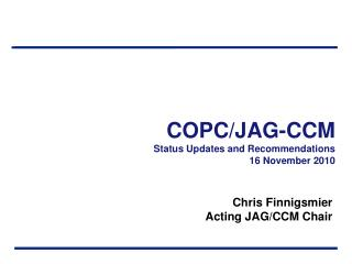 COPC/JAG-CCM Status Updates and Recommendations 16 November 2010