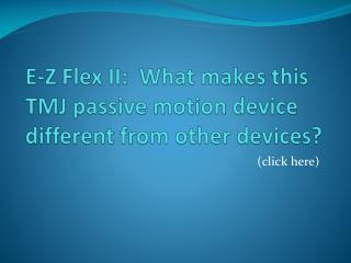 E-Z Flex II:  What makes this TMJ passive motion device different from other devices?