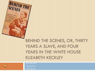 Behind The Scenes, or, Thirty Years a slave, and Four Years in the White House Elizabeth  Keckley